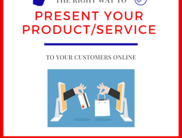 THE RIGHT WAY TO PRESENT YOUR PRODUCT/SERVICE TO YOUR CUSTOMERS ONLINE