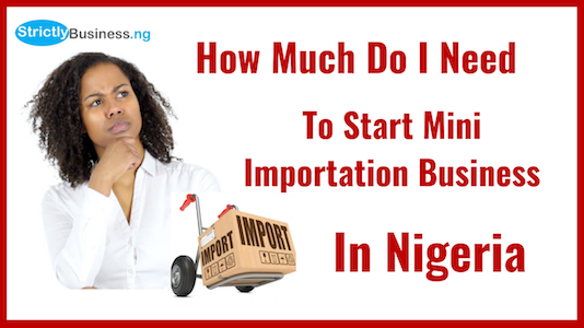 How Much Do You Need To Start A Mini Importation Business In Nigeria?